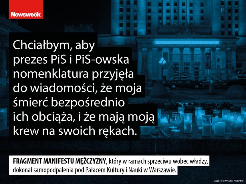 """""""Chciałbym, aby prezes PiS i PiS-owska nomenklatura przyjęła do wiadomości, że moja śmierć bezpośrednio ich obciąża, i że mają moją krew na swoich rękach"""" – fragment manifestu mężczyzny, który w ramach sprzeciwu wobec władzy, dokonał samopodpalenia pod Pałacem Kultury i Nauki w Warszawie."""