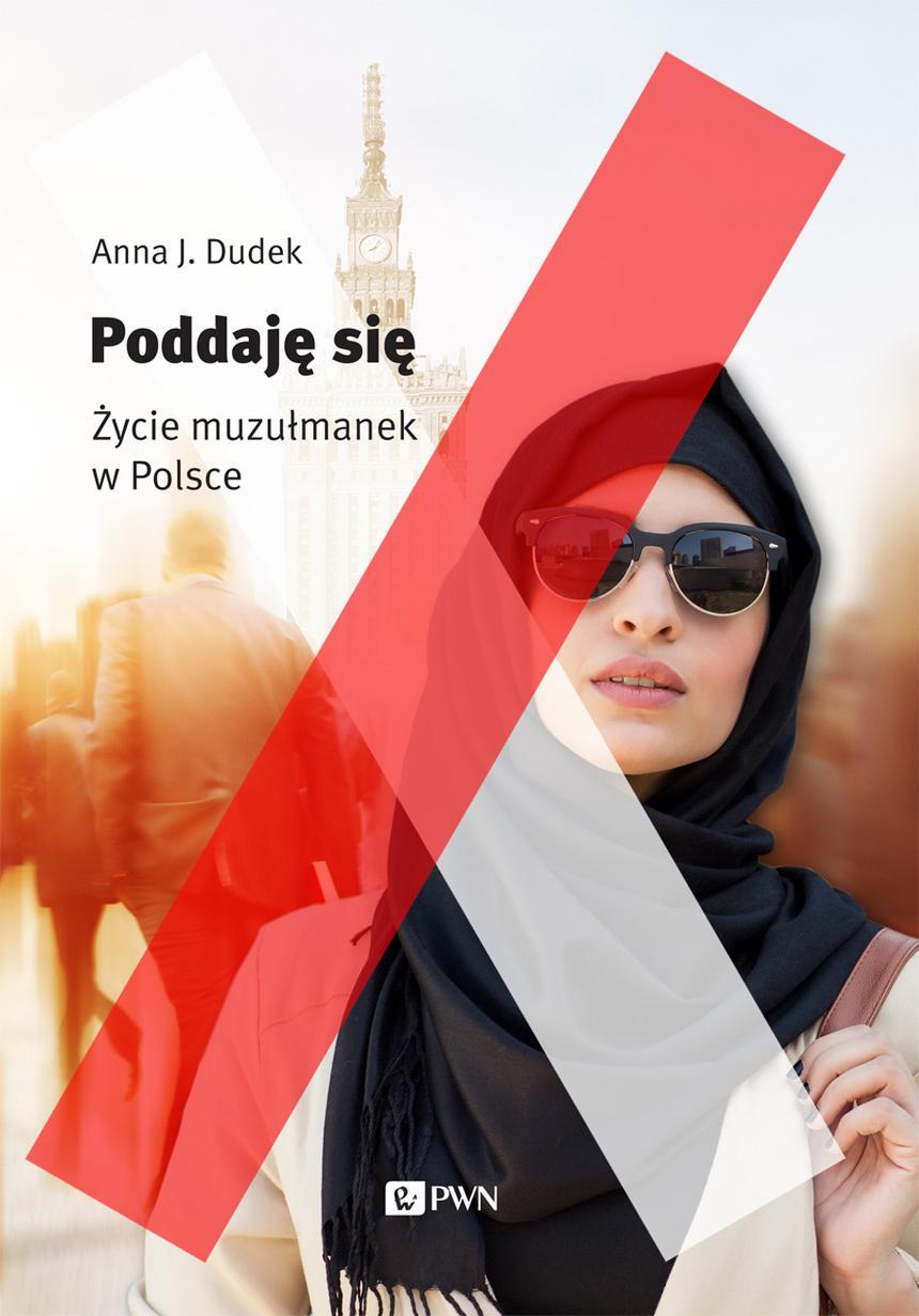 """Okładka książki Anny J. Dudek """"Poddaję się. Życie muzułmanek w Polsce"""", wyd. PWN"""