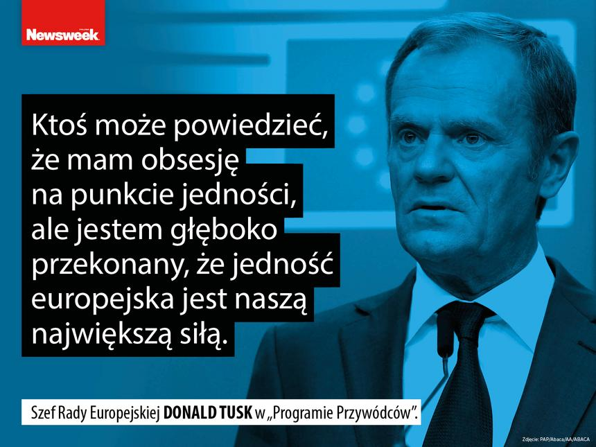 """""""Ktoś może powiedzieć, że mam obsesję na punkcie jedności, ale jestem głęboko przekonany, że jedność europejska jest naszą największą siłą"""" – szef Rady Europejskiej Donald Tusk w """"Programie Przywódców""""."""