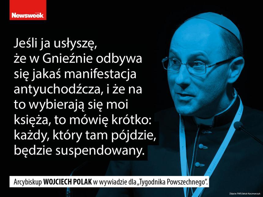 """""""Jeśli ja usłyszę, że w Gnieźnie odbywa się jakaś manifestacja antyuchodźcza, i że na to wybierają się moi księża, to mówię krótko: każdy, który tam pójdzie, będzie suspendowany"""" – Arcybiskup Wojciech Polak w wywiadzie dla """"Tygodnika Powszechnego""""."""