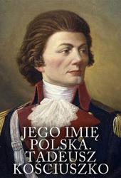 Jego imię Polska. Tadeusz Kościuszko