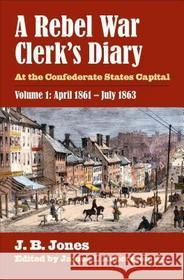 J. B. Jones James I. Jr. Robertson A Rebel War Clerk's Diary: At the Confederate States Capital, Volume 1: April 1861-July 1863