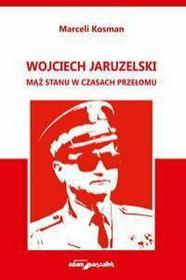 Marceli Kosman Wojciech Jaruzelski. Mšż stanu w czasach przełomu