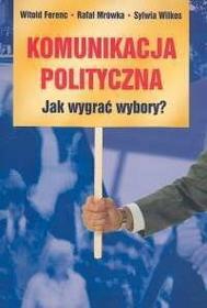 Ferenc Witold, Mrówka Rafał, Wilkos Sylwia Komunikacja polityczna Jak wygrać wybory?