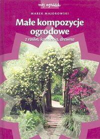 Marek Majorowski Małe kompozycje ogrodowe z roślin, kamienia, drewna