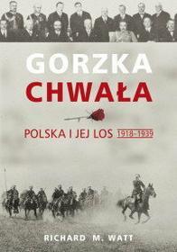 Richard Watt Gorzka chwała. Polska i jej los 1918-1939