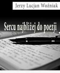 Jerzy Lucjan Woźniak Sercu najbliżej do poezji