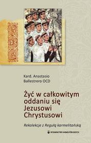 Anastazy Albert Ballestrero OCD Żyć w całkowitym oddaniu się Jezusowi Chrystusowi. Rekolekcje z Regułą karmelitańską