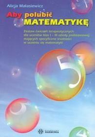 Alicja Małasiewicz Aby polubić matemetykę. Zestaw ćwiczeń terapeutycznych dla uczniów klas I–III szkoły podstawowej mających specyficzne trudności w uczeniu się matematyki