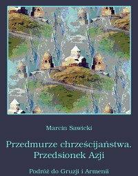 Marcin Sawicki Przedmurze chrześcijaństwa. Przedsionek Azji.  Podróż do Gruzji i Armenii