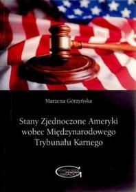 Marzena Górzyńska Stany Zjednoczone Ameryki wobec Międzynarodowego Trybunału Karnego