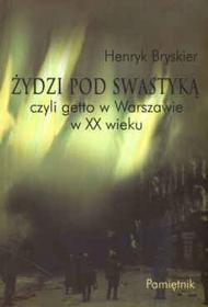 Henryk Bryskier   Żydzi pod swastyką czyli getto w Warszawie w XX wieku. Pamiętnik