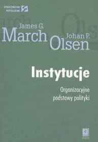 March James G., Olsen Johan P. Instytucje Organizacyjne podstawy polityki