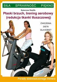 Katarzyna Matella Płaski brzuch, trening aerobowy (redukcja tkanki tłuszczowej). Ćwiczenia, dieta dla kobiet. Porady doświadczonego trenera. Siła, sprawność, piękno