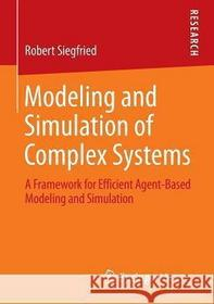 Robert Siegfried Modeling and Simulation of Complex Systems: A Framework for Efficient Agent-Based Modeling and Simulation