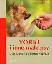 Heike Schmidt-Roger Yorki i inne małe psy. Wychowanie, pielęgnacja, zabawa