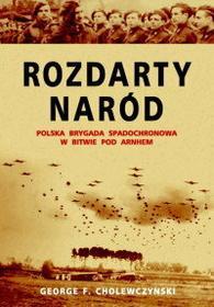 George Cholewczynski Rozdarty Naród. Polska brygada spadochronowa w bitwie pod Arnhem