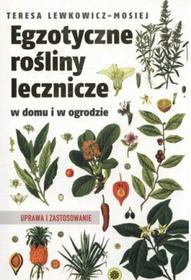 Teresa Lewkowicz-Mosiej Egzotyczne rośliny lecznicze w domu i w ogrodzie. Uprawa i zastosowanie