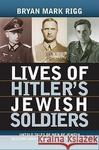 Bryan Mark Rigg Lives of Hitler's Jewish Soldiers: Untold Tales of Men of Jewish Descent Who Fought for the Third Reich