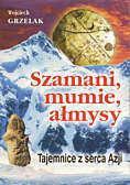 Wojciech Grzelak Szamani, mumie, ałmysy. Tajemnice z serca Azji - Wojciech Grzelak