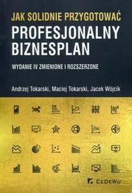Tokarski Andrzej, Tokarski Maciej, Wójcik Jacek Jak solidnie przygotować profesjonalny biznesplan