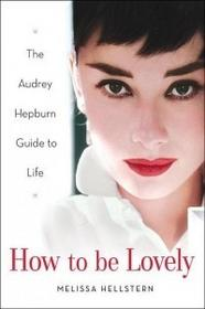 Audrey Hepburn Melissa Hellstern How to Be Lovely: The Audrey Hepburn Way of Life