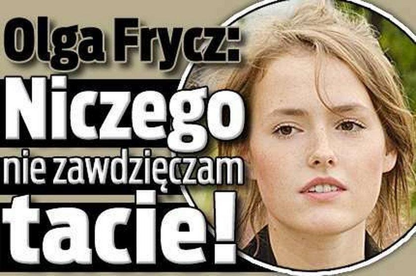 Olga Frycz: Niczego nie zawdzięczam tacie