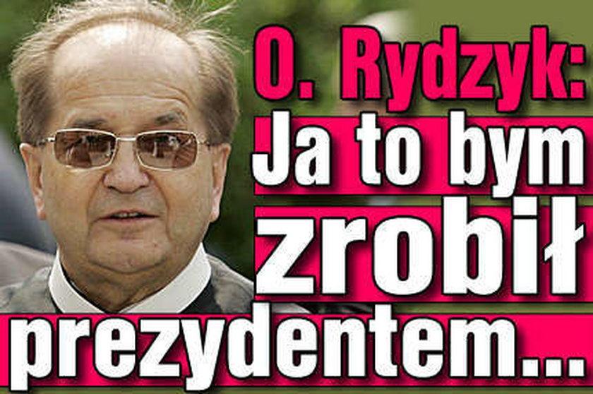 O Rydzyk: Ja to bym zrobił prezydentem...