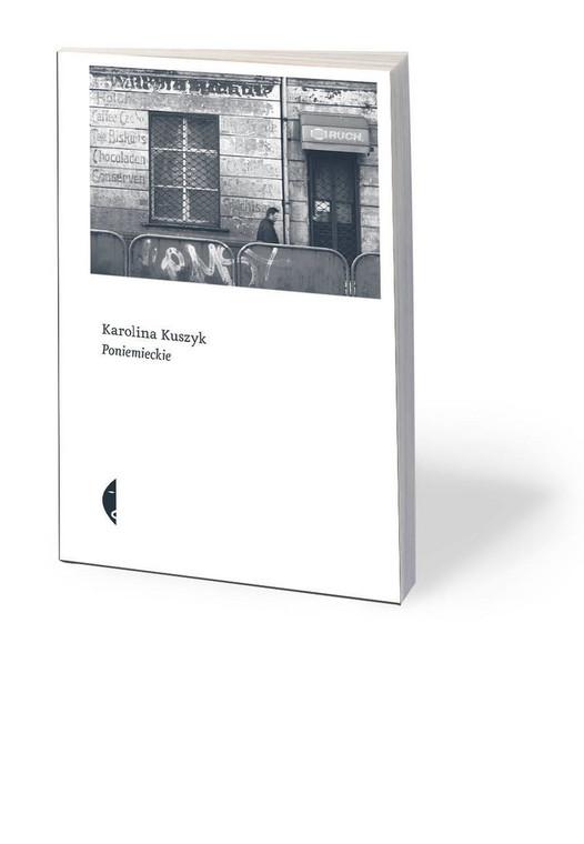 """Karolina Kuszyk, """"Poniemieckie"""", Wydawnictwo Czarne 2019"""