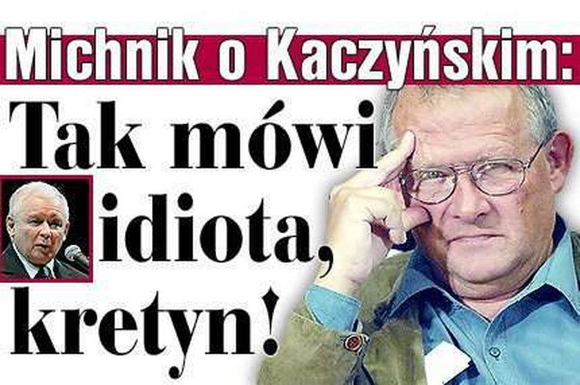 Michnik o Kaczyńskim: Idiota, kretyn!