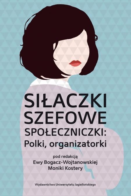 """Ewa Bogacz -Wojtanowska, Monika Kostera (red.), """"Siłaczki, szefowe, społeczniczki: Polki, organizatorki"""", Wydawnictwo Uniwersytetu Jagiellońskiego, Kraków 2019"""