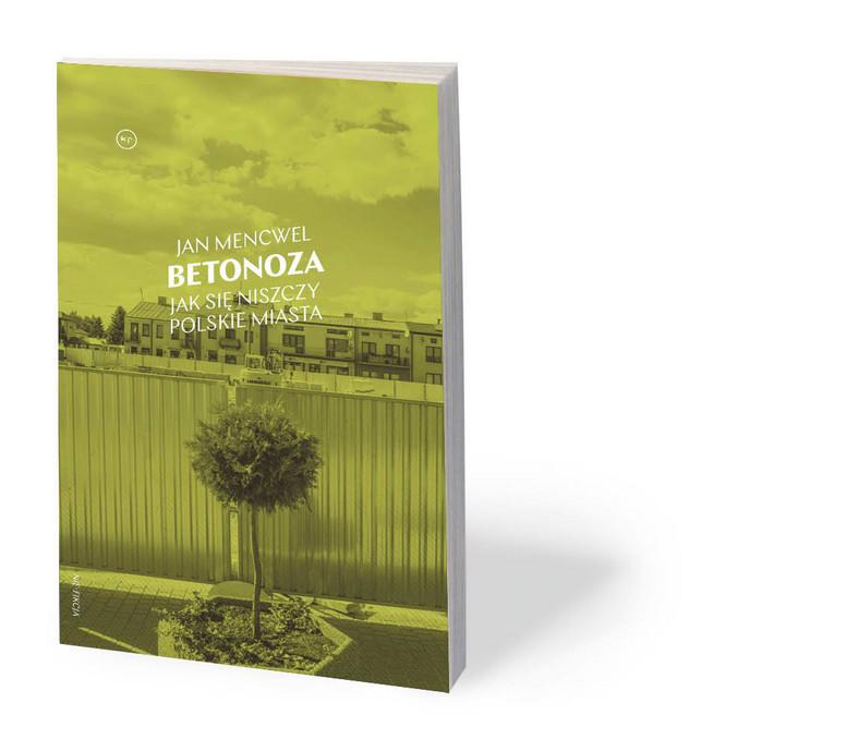 """Jan Mencwel, """"Betonoza. Jak się niszczy polskie miasta"""", Krytyka Polityczna 2020"""
