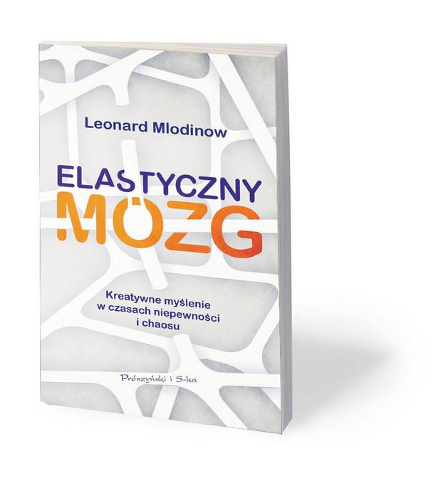 """Leonard Mlodinow, """"Elastyczny mózg. Kreatywne myślenie w czasach niepewności i chaosu"""", przeł. Magda Witkowska, Prószyński i S-ka, Warszawa 2019"""