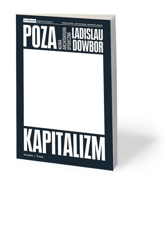 """Ladislau Dowbor, """"Poza kapitalizm. Nowa architektura społeczna"""", przeł. Zbigniew Marcin Kowalewski, Książka i Prasa, Warszawa 2020"""