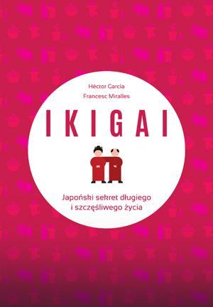 """""""Ikigai. Japoński sekret długiego i szczęśliwego życia"""""""