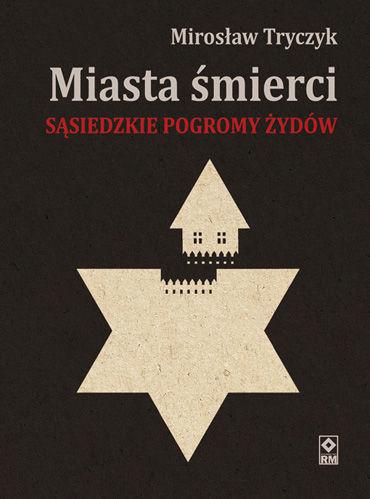 """Mirosław Tryczyk, """"Miasta śmierci. Sąsiedzkie pogromy Żydów w latach 1941-1942"""""""