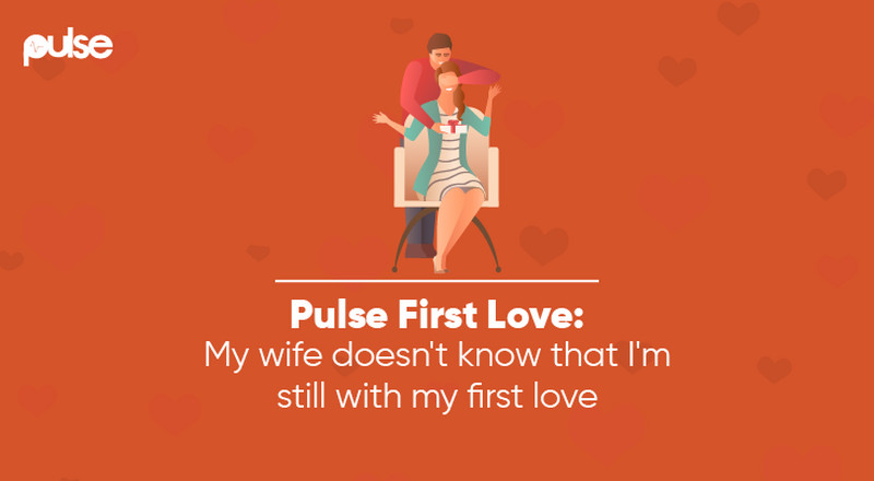 Pulse First Love: My wife doesn't know I'm still with my first love