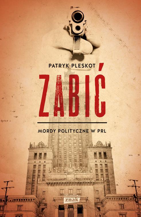 """Patryk Pleskot, """"Zabić. Mordy polityczne w PRL"""", Wydawnictwo Znak Horyzont 2016"""