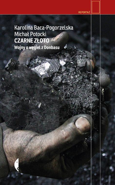 """Karolina Baca-Pogorzelska, Michał Potocki, """"Czarne złoto. Wojny o węgiel z Donbasu"""", Wydawnictwo Czarne 2020."""