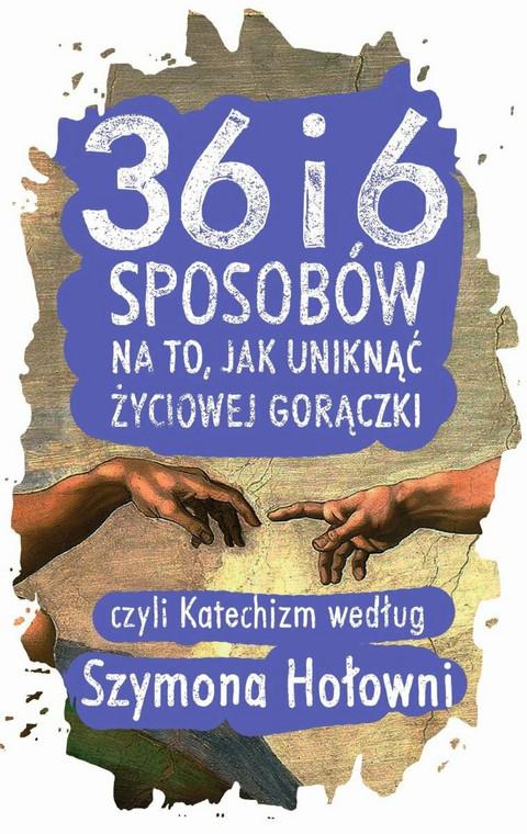 """okładka książki """"36 i 6 sposobów na to, jak uniknąć życiowej gorączki, czyli Katechizm według Szymona Hołowni"""""""