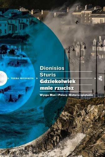 """Dionisios Sturis, """"Gdziekolwiek mnie rzucisz. Wyspa Man i Polacy. Historia splątania"""", Wydawnictwo W.A.B."""