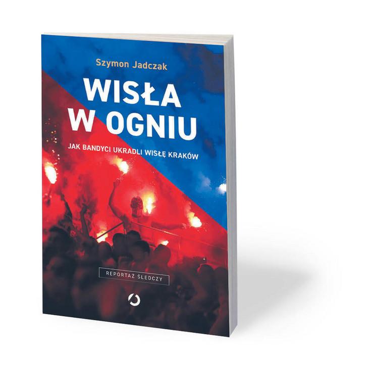"""Szymon Jadczak, """"Wisła w ogniu. Jak bandyci ukradli Wisłę Kraków"""", Otwarte, Kraków 2019"""