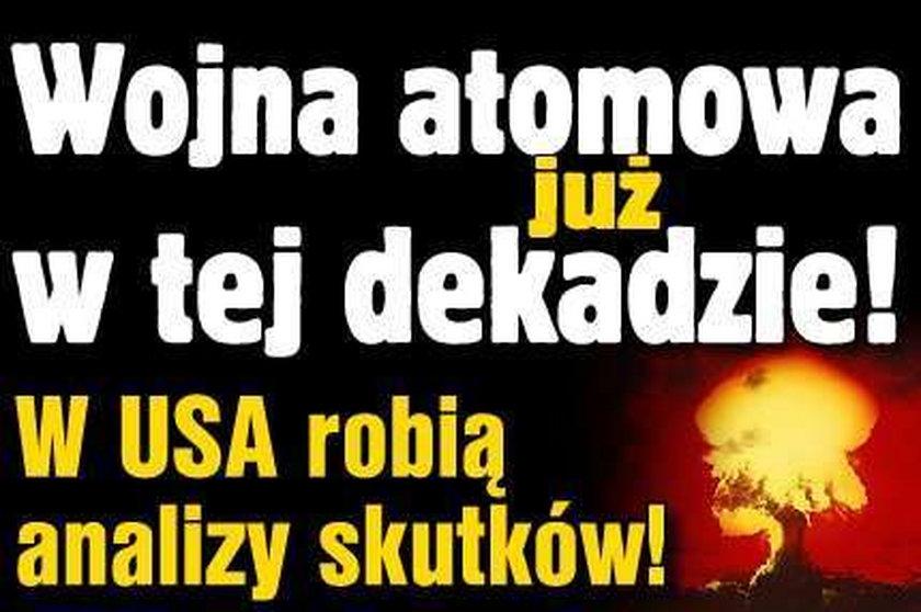 Wojna atomowa w tej dekadzie! W USA są już analizy skutków!