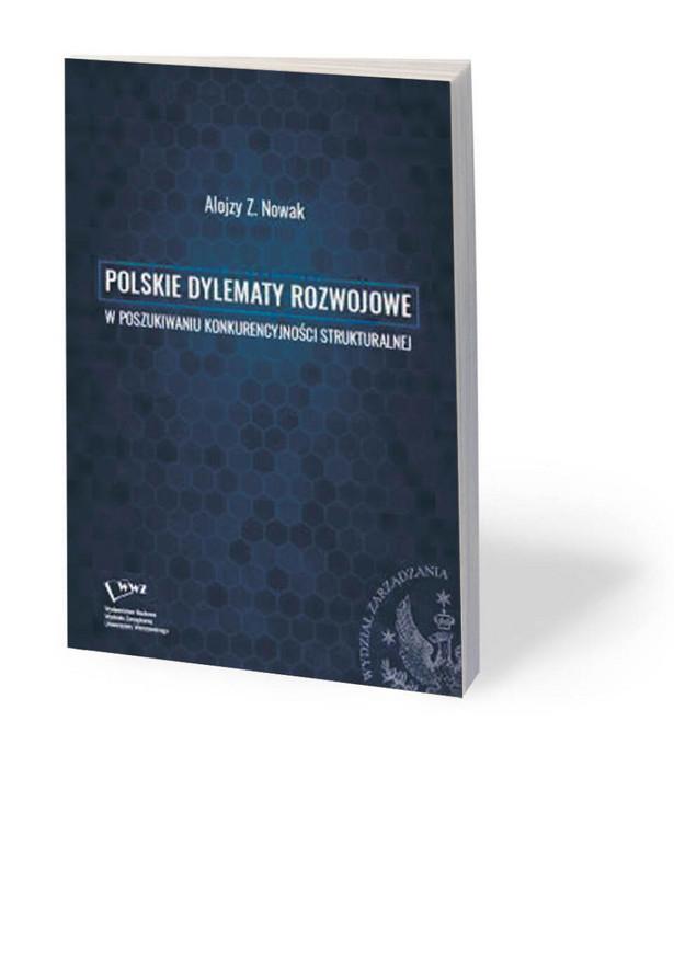 """Alojzy Nowak, """"Polskie dylematy rozwojowe. W poszukiwaniu konkurencyjności strukturalnej"""", Wydawnictwo Naukowe Wydziału Zarządzania UW, Warszawa 2020"""