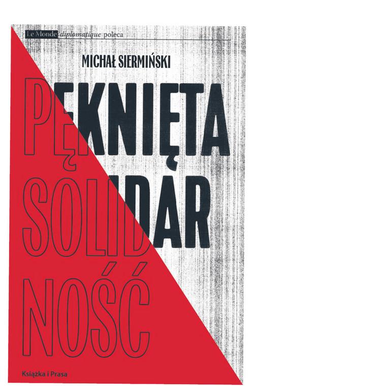"""Michał Siermiński, """"Pęknięta Solidarność. Inteligencja opozycyjna a robotnicy 1964–1981"""", Książka i Prasa 2020"""