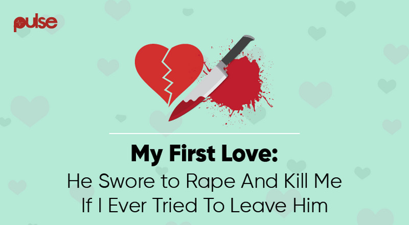 #PulseFirstLove: He swore to rape and kill me if I ever tried to leave him