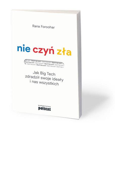 """Rana Foroohar, """"Nie czyń zła. Jak Big Tech zdradził swoje ideały i nas wszystkich"""", przeł. Piotr Cypryański, Poltext, Warszawa 2020"""