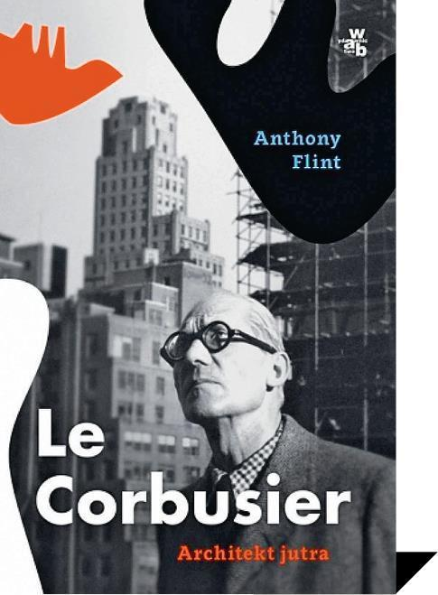 Le Corbusier. Architekt jutra. Anthony Flint. W.A.B.