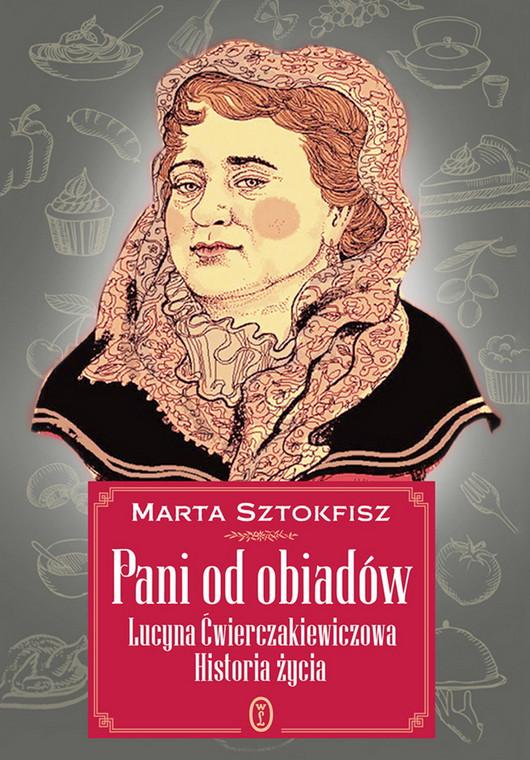 """Marta Sztokfisz """"Pani od obiadów. Lucyna Ćwierczakiewiczowa. Historia życia"""""""