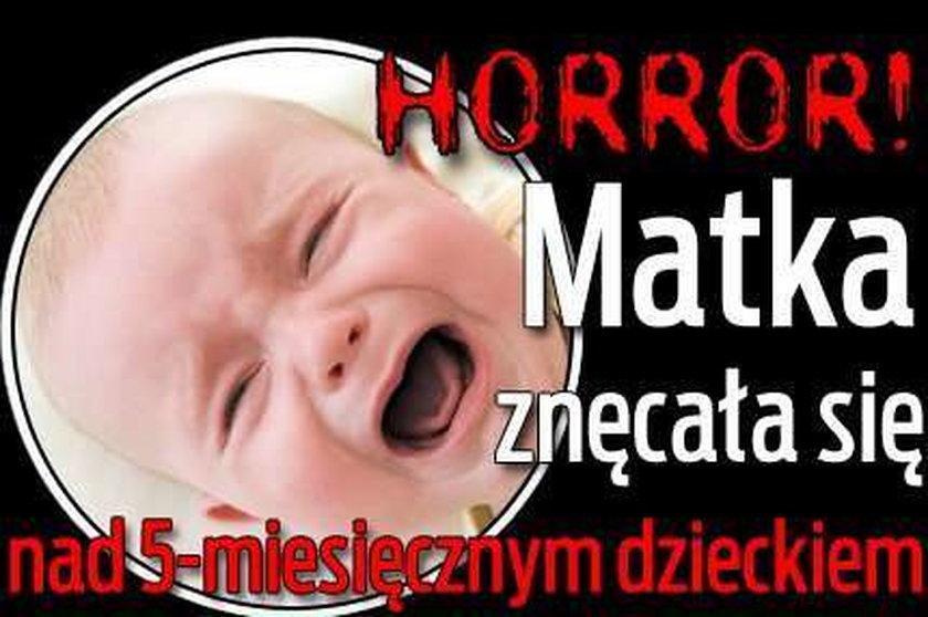 Horror! Matka znęcała się nad 5-miesięcznym dzieckiem